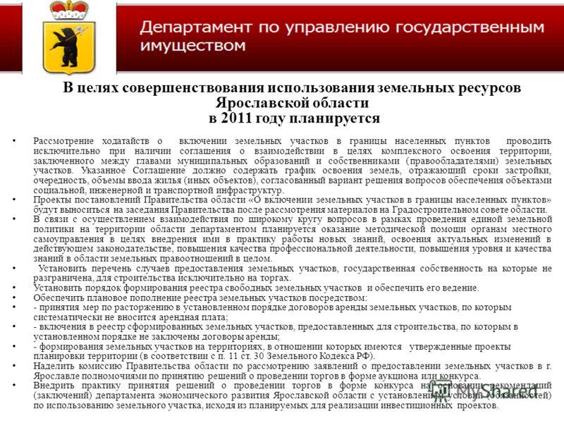 В целях совершенствования использования земельных ресурсов Ярославской области в 2011 году планируется Рассмотрение ходатайств о включении земельных участков в границы населенных пунктов проводить исключительно при наличии соглашения о взаимодействии