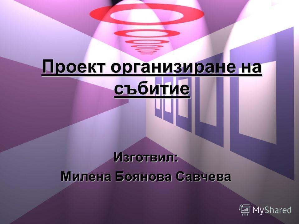 Проект организиране на събитие Изготвил: Милена Боянова Савчева