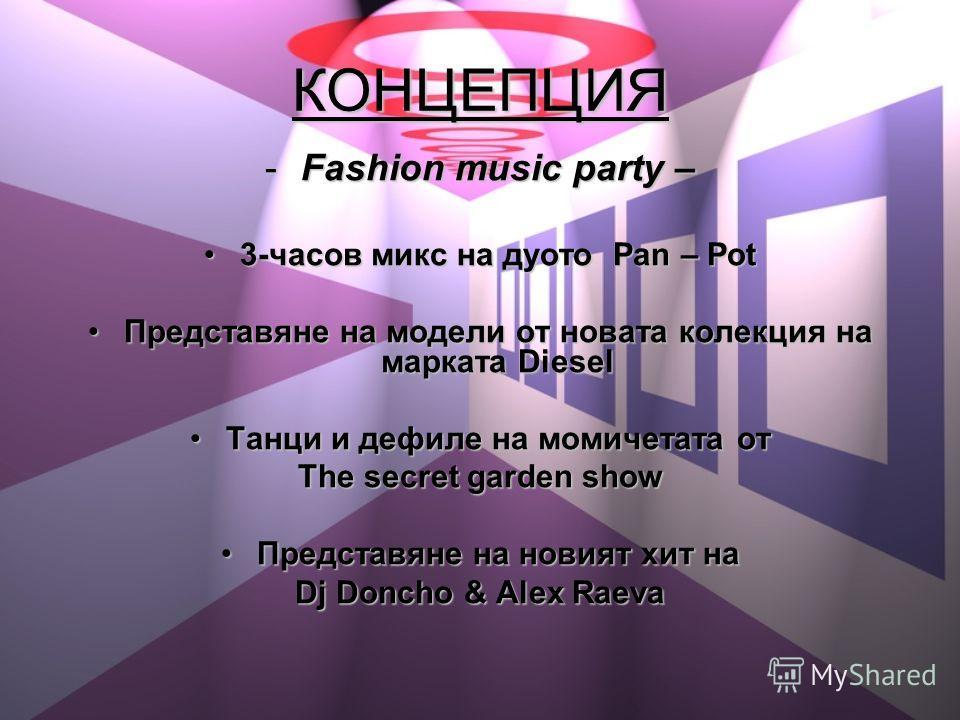 КОНЦЕПЦИЯ -Fashion music party – 3-часов микс на дуото Pan – Pot3-часов микс на дуото Pan – Pot Представяне на модели от новата колекция на марката DieselПредставяне на модели от новата колекция на марката Diesel Танци и дефиле на момичетата отТанци