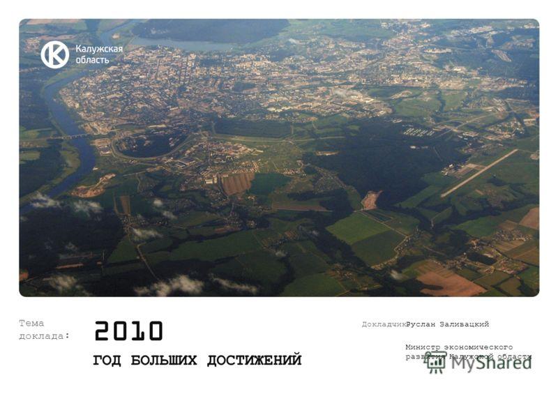 Тема доклада: 2010 ГОД БОЛЬШИХ ДОСТИЖЕНИЙ Докладчик:Руслан Заливацкий Министр экономического развития Калужской области