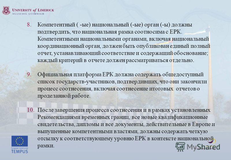 8. Компетентный ( -ые) национальный (-ые) орган (-ы) должны подтвердить, что национальная рамка соотносима с ЕРК. Компетентными национальными органами, включая национальный координационный орган, должен быть опубликован единый полный отчет, устанавли