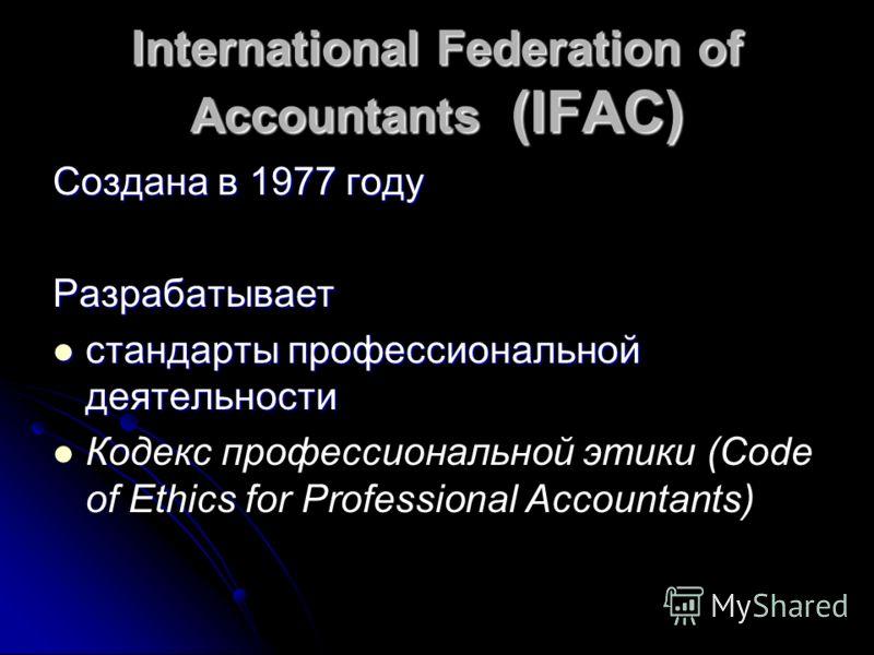 International Federation of Accountants (IFAC) Создана в 1977 году Разрабатывает стандарты профессиональной деятельности стандарты профессиональной деятельности Кодекс профессиональной этики (Code of Ethics for Professional Accountants)