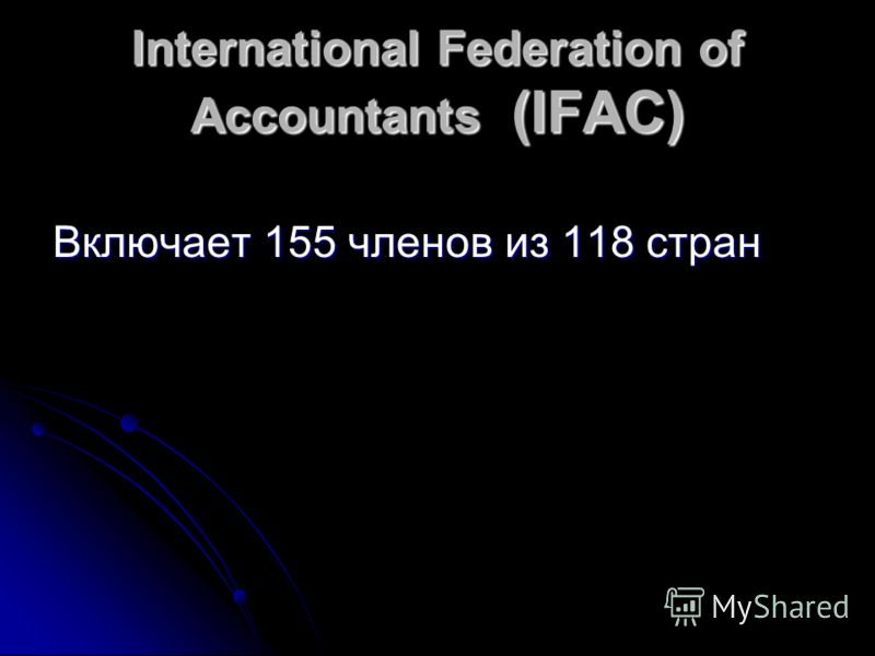 International Federation of Accountants (IFAC) Включает 155 членов из 118 стран