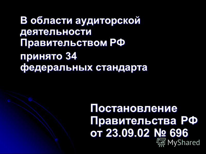 В области аудиторской деятельности Правительством РФ принято 34 федеральных стандарта Постановление Правительства РФ от 23.09.02 696