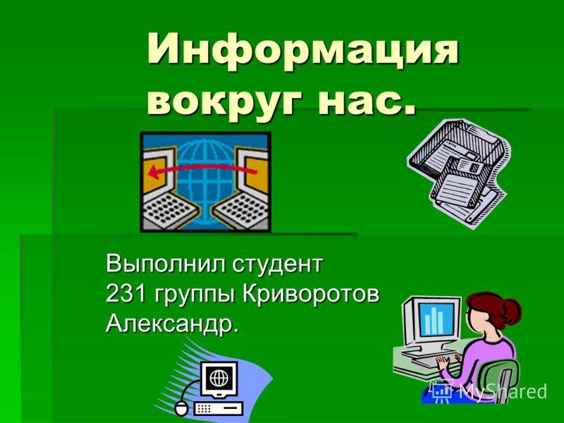 Информация вокруг нас. Выполнил студент 231 группы Криворотов Александр.