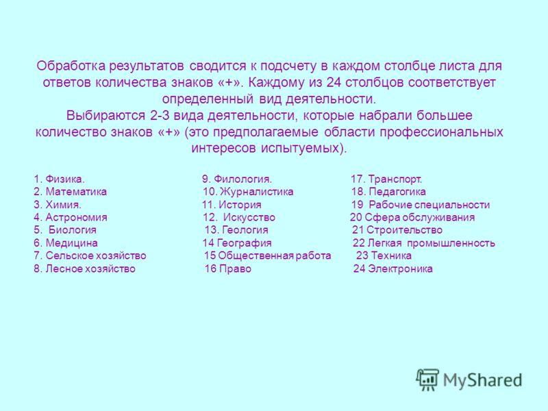 Обработка результатов сводится к подсчету в каждом столбце листа для ответов количества знаков «+». Каждому из 24 столбцов соответствует определенный вид деятельности. Выбираются 2-3 вида деятельности, которые набрали большее количество знаков «+» (э