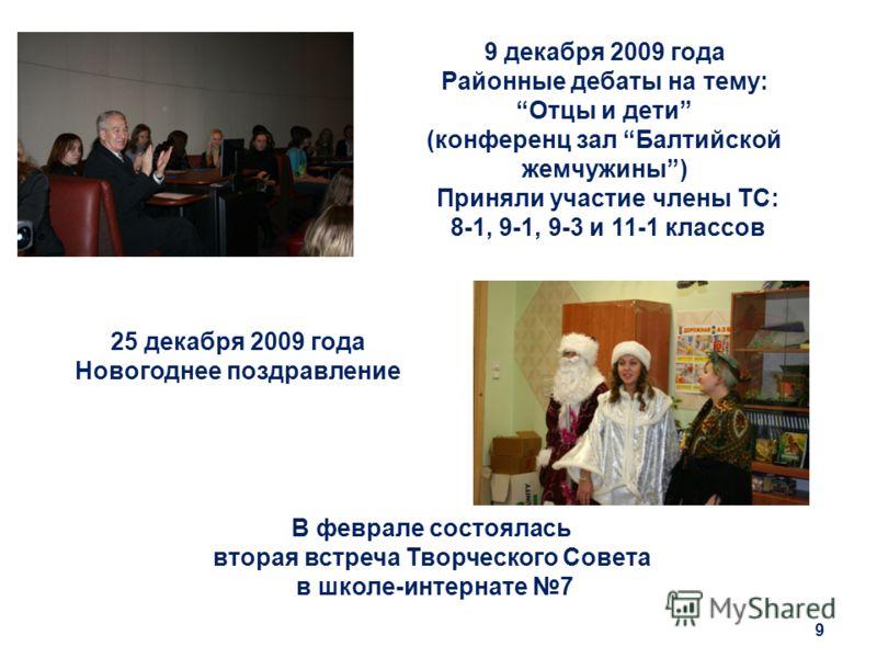 9 декабря 2009 года Районные дебаты на тему: Отцы и дети (конференц зал Балтийской жемчужины) Приняли участие члены ТС: 8-1, 9-1, 9-3 и 11-1 классов 9 25 декабря 2009 года Новогоднее поздравление В феврале состоялась вторая встреча Творческого Совета