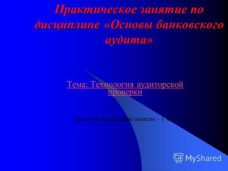 Практическое занятие по дисциплине «Основы банковского аудита» Тема: Технология аудиторской проверки Время на проведение занятия – 1 час