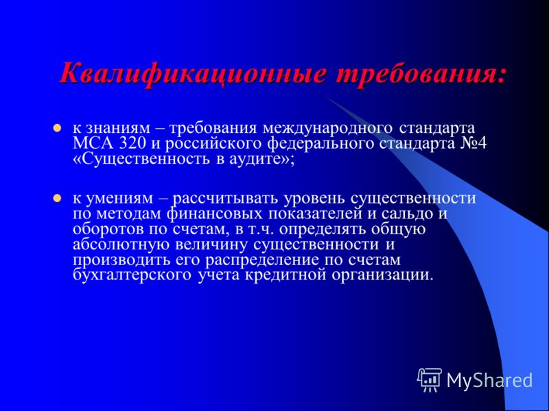 Квалификационные требования: к знаниям – требования международного стандарта МСА 320 и российского федерального стандарта 4 «Существенность в аудите»; к умениям – рассчитывать уровень существенности по методам финансовых показателей и сальдо и оборот