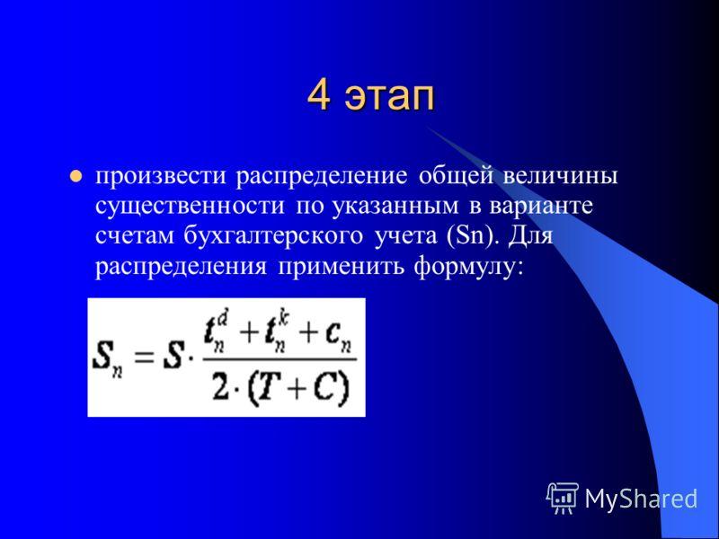 4 этап произвести распределение общей величины существенности по указанным в варианте счетам бухгалтерского учета (Sn). Для распределения применить формулу: