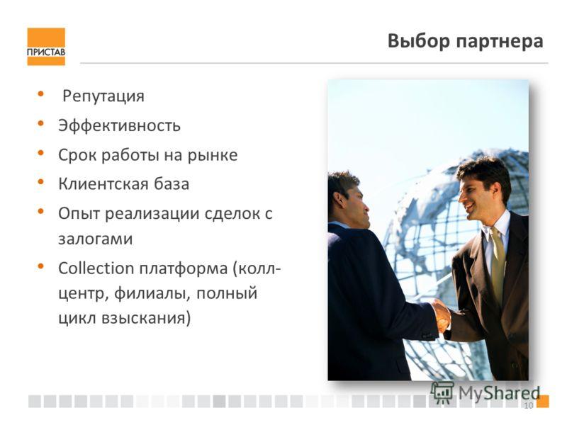 10 Выбор партнера Репутация Эффективность Срок работы на рынке Клиентская база Опыт реализации сделок с залогами Collection платформа (колл- центр, филиалы, полный цикл взыскания)