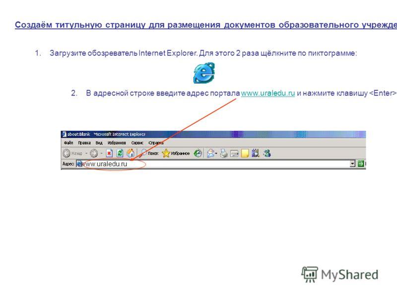 www.uraledu.ru Создаём титульную страницу для размещения документов образовательного учреждения 1.Загрузите обозреватель Internet Explorer. Для этого 2 раза щёлкните по пиктограмме: 2.В адресной строке введите адрес портала www.uraledu.ru и нажмите к