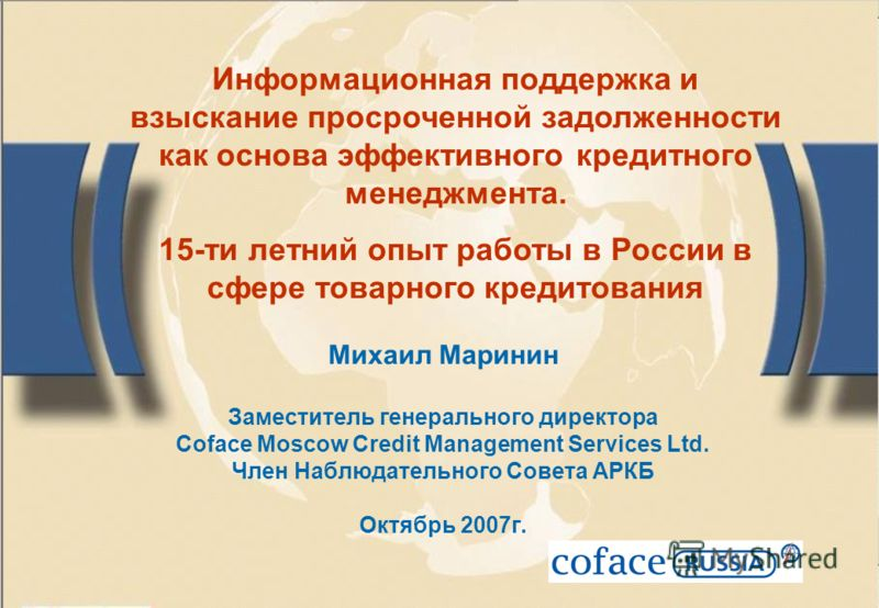 Михаил Маринин Заместитель генерального директора Coface Moscow Credit Management Services Ltd. Член Наблюдательного Совета АРКБ Октябрь 2007г. Информационная поддержка и взыскание просроченной задолженности как основа эффективного кредитного менеджм