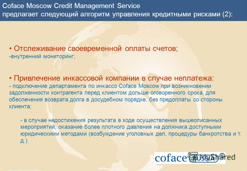 Coface Moscow Credit Management Service предлагает следующий алгоритм управления кредитными рисками (2): Отслеживание своевременной оплаты счетов; -внутренний мониторинг; Привлечение инкассовой компании в случае неплатежа: - подключение департамента