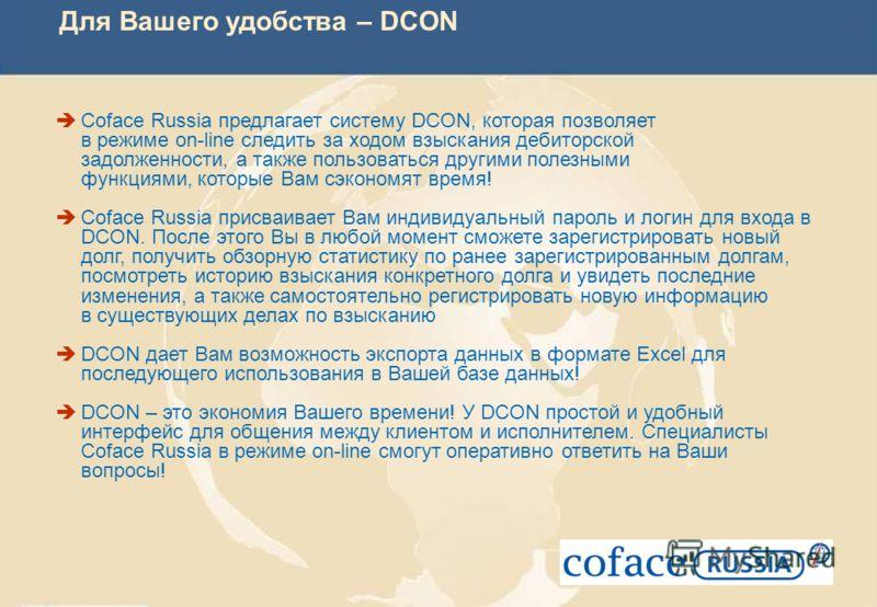 Для Вашего удобства – DCON Coface Russia предлагает систему DCON, которая позволяет в режиме on-line следить за ходом взыскания дебиторской задолженности, а также пользоваться другими полезными функциями, которые Вам сэкономят время! Coface Russia пр