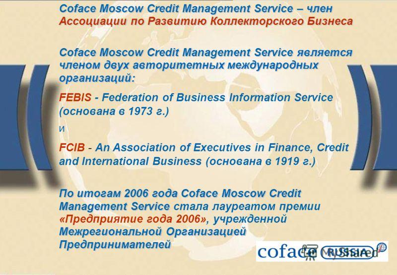 Coface Moscow Credit Management Service – член Ассоциации по Развитию Коллекторского Бизнеса Coface Moscow Credit Management Service является членом двух авторитетных международных организаций: FEBIS - Federation of Business Information Service (осно