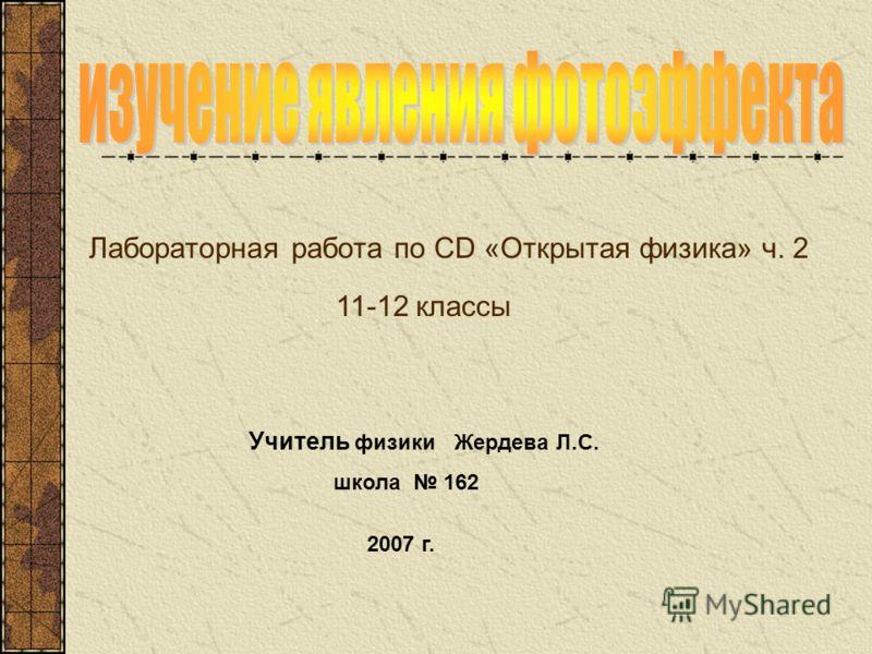 Лабораторная работа по CD «Открытая физика» ч. 2 Учитель физики Жердева Л.С. школа 162 2007 г. 11-12 классы