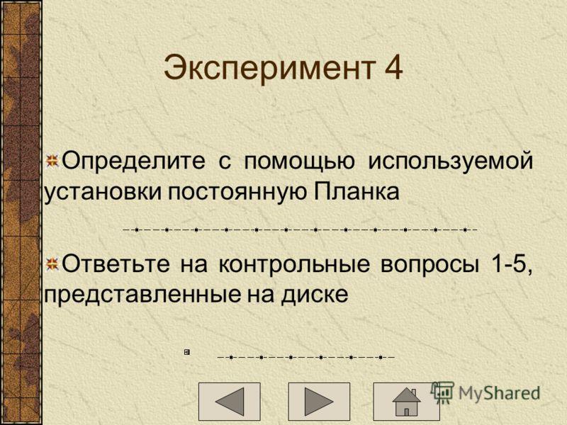 Эксперимент 4 Определите с помощью используемой установки постоянную Планка Ответьте на контрольные вопросы 1-5, представленные на диске