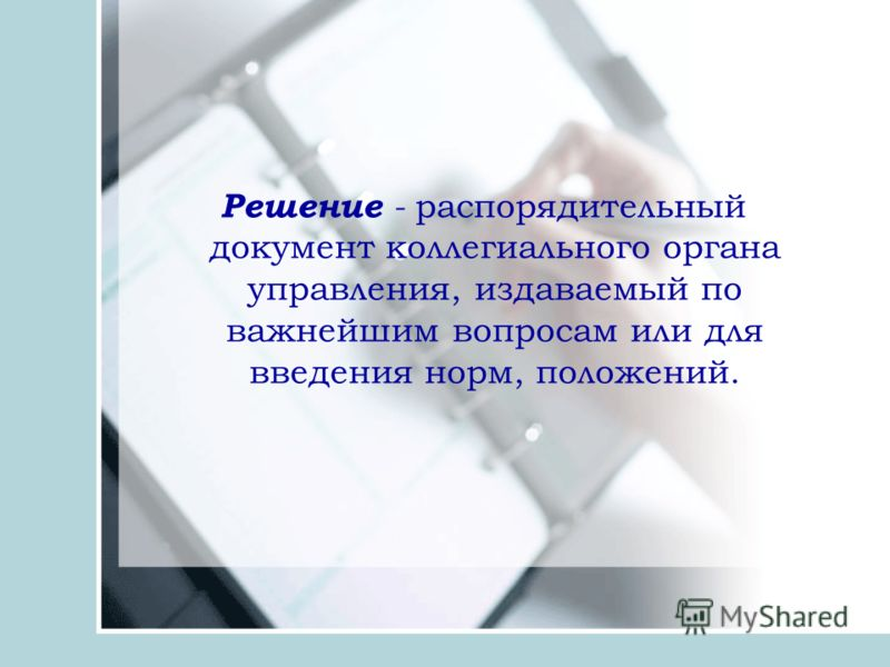 Решение - распорядительный документ коллегиального органа управления, издаваемый по важнейшим вопросам или для введения норм, положений.