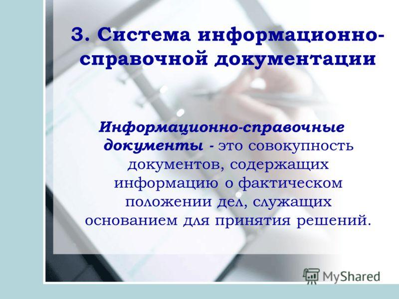 3. Система информационно- справочной документации Информационно-справочные документы - это совокупность документов, содержащих информацию о фактическом положении дел, служащих основанием для принятия решений.