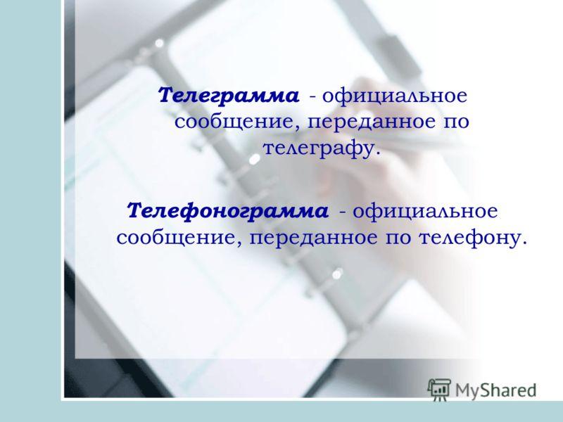 Телеграмма - официальное сообщение, переданное по телеграфу. Телефонограмма - официальное сообщение, переданное по телефону.