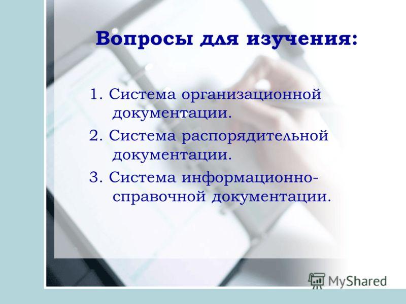 Вопросы для изучения: 1. Система организационной документации. 2. Система распорядительной документации. 3. Система информационно- справочной документации.