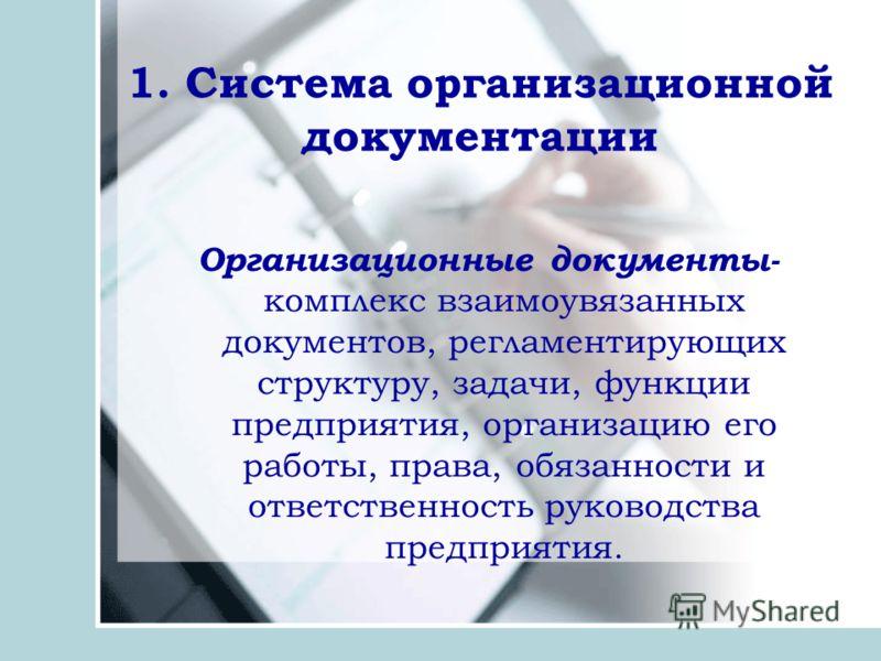 1. Система организационной документации Организационные документы- комплекс взаимоувязанных документов, регламентирующих структуру, задачи, функции предприятия, организацию его работы, права, обязанности и ответственность руководства предприятия.