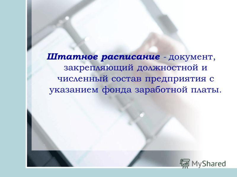 Штатное расписание - документ, закрепляющий должностной и численный состав предприятия с указанием фонда заработной платы.
