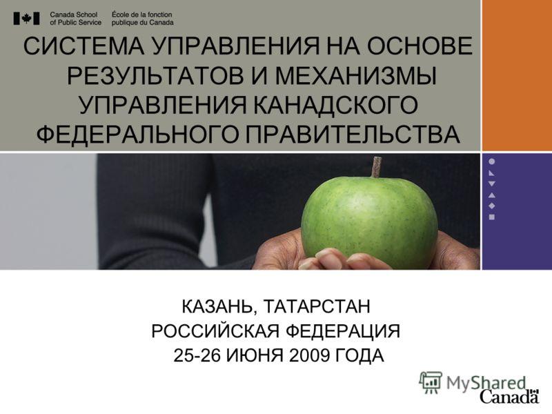 CИСТЕМА УПРАВЛЕНИЯ НА ОСНОВЕ РЕЗУЛЬТАТОВ И МЕХАНИЗМЫ УПРАВЛЕНИЯ КАНАДСКОГО ФЕДЕРАЛЬНОГО ПРАВИТЕЛЬСТВА КАЗАНЬ, ТАТАРСТАН РОССИЙСКАЯ ФЕДЕРАЦИЯ 25-26 ИЮНЯ 2009 ГОДА