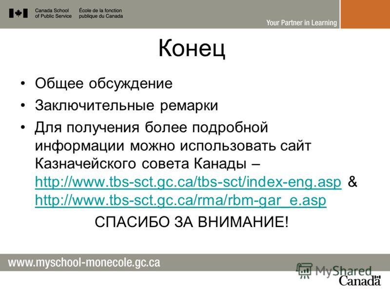 Конец Общее обсуждение Заключительные ремарки Для получения более подробной информации можно использовать сайт Казначейского совета Канады – http://www.tbs-sct.gc.ca/tbs-sct/index-eng.asp & http://www.tbs-sct.gc.ca/rma/rbm-gar_e.asp http://www.tbs-sc