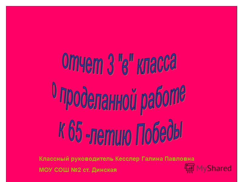Классный руководитель Кесслер Галина Павловна МОУ СОШ 2 ст. Динская