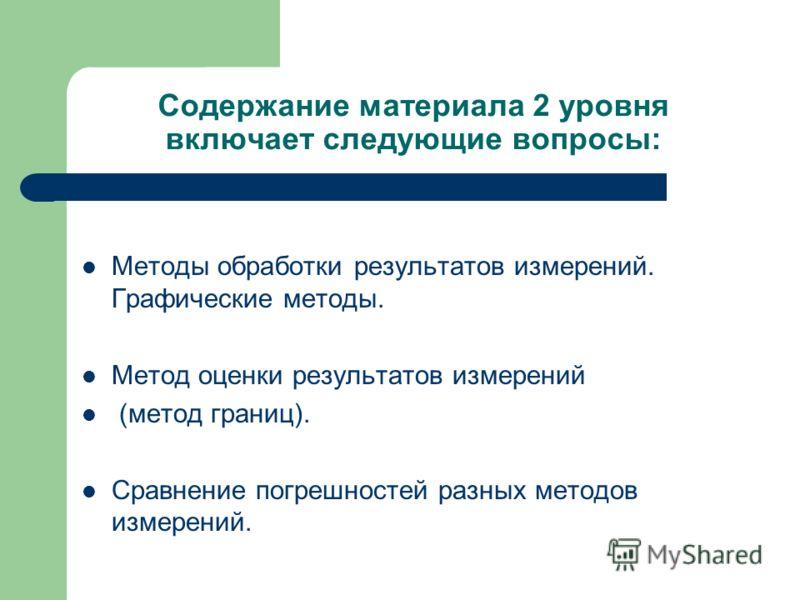 Содержание материала 2 уровня включает следующие вопросы: Методы обработки результатов измерений. Графические методы. Метод оценки результатов измерений (метод границ). Сравнение погрешностей разных методов измерений.