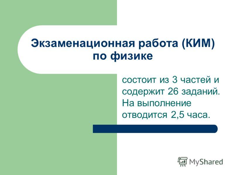 Экзаменационная работа (КИМ) по физике состоит из 3 частей и содержит 26 заданий. На выполнение отводится 2,5 часа.