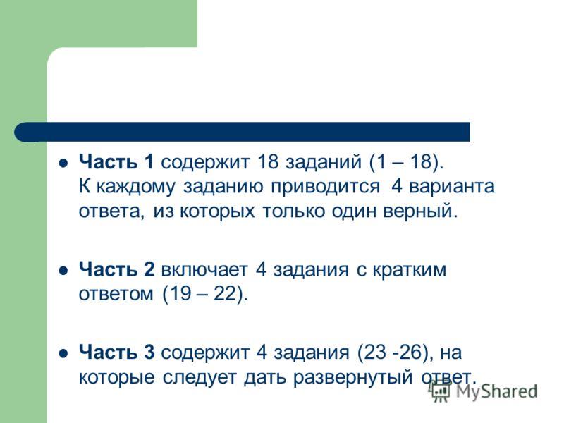 Часть 1 содержит 18 заданий (1 – 18). К каждому заданию приводится 4 варианта ответа, из которых только один верный. Часть 2 включает 4 задания с кратким ответом (19 – 22). Часть 3 содержит 4 задания (23 -26), на которые следует дать развернутый отве