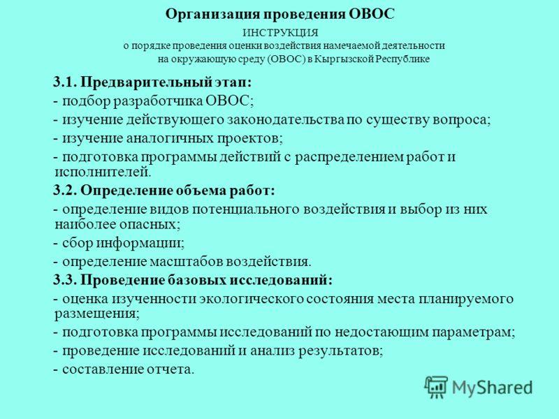 Организация проведения ОВОС ИНСТРУКЦИЯ о порядке проведения оценки воздействия намечаемой деятельности на окружающую среду (ОВОС) в Кыргызской Республике 3.1. Предварительный этап: - подбор разработчика ОВОС; - изучение действующего законодательства