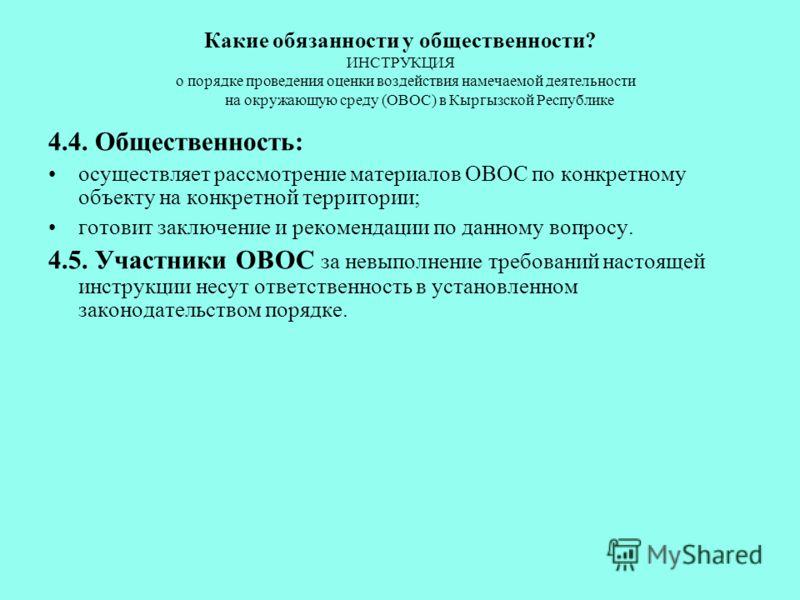 Какие обязанности у общественности? ИНСТРУКЦИЯ о порядке проведения оценки воздействия намечаемой деятельности на окружающую среду (ОВОС) в Кыргызской Республике 4.4. Общественность: осуществляет рассмотрение материалов ОВОС по конкретному объекту на