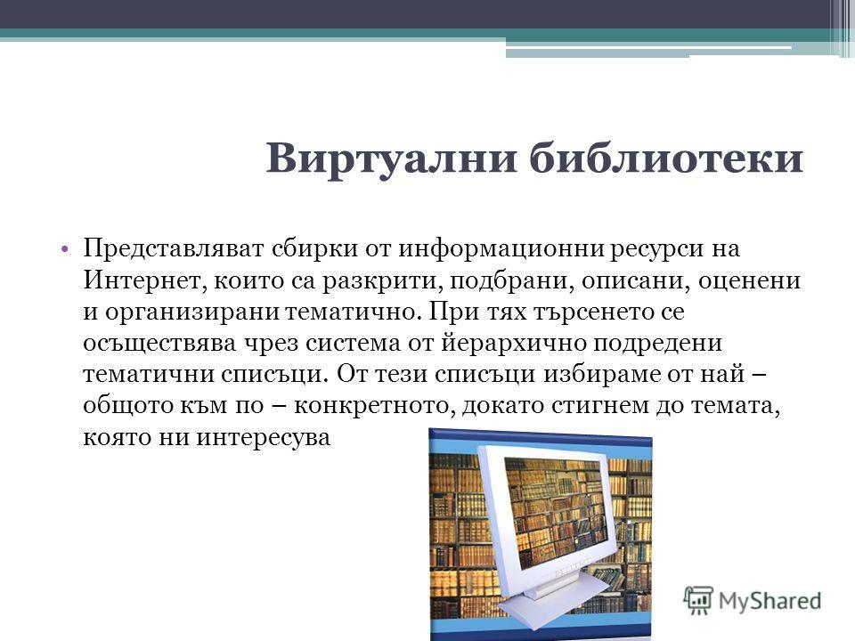 Виртуални библиотеки Представляват сбирки от информационни ресурси на Интернет, които са разкрити, подбрани, описани, оценени и организирани тематично. При тях търсенето се осъществява чрез система от йерархично подредени тематични списъци. От тези с