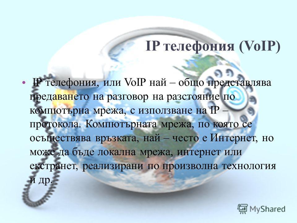 IP телефония (VoIP) IP телефония, или VoIP най – общо представлява предаването на разговор на разстояние по компютърна мрежа, с използване на IP – протокола. Компютърната мрежа, по която се осъществява връзката, най – често е Интернет, но може да бъд