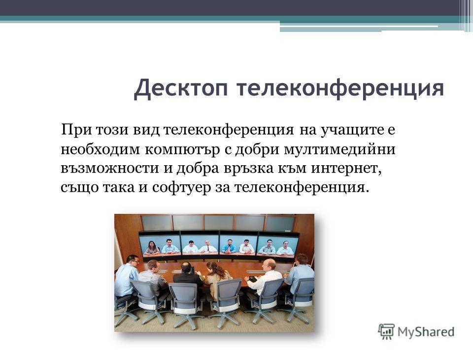 Десктоп телеконференция При този вид телеконференция на учащите е необходим компютър с добри мултимедийни възможности и добра връзка към интернет, също така и софтуер за телеконференция.