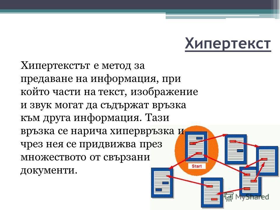 Хипертекст Хипертекстът е метод за предаване на информация, при който части на текст, изображение и звук могат да съдържат връзка към друга информация. Тази връзка се нарича хипервръзка и чрез нея се придвижва през множеството от свързани документи.