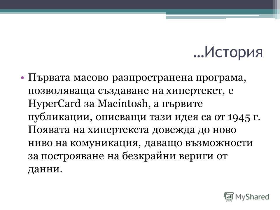 …История Първата масово разпространена програма, позволяваща създаване на хипертекст, е HyperCard за Macintosh, а първите публикации, описващи тази идея са от 1945 г. Появата на хипертекста довежда до ново ниво на комуникация, даващо възможности за п
