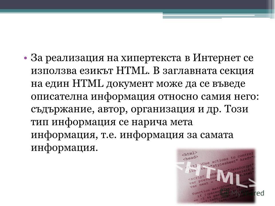 За реализация на хипертекста в Интернет се използва езикът HTML. В заглавната секция на един HTML документ може да се въведе описателна информация относно самия него: съдържание, автор, организация и др. Този тип информация се нарича мета информация,