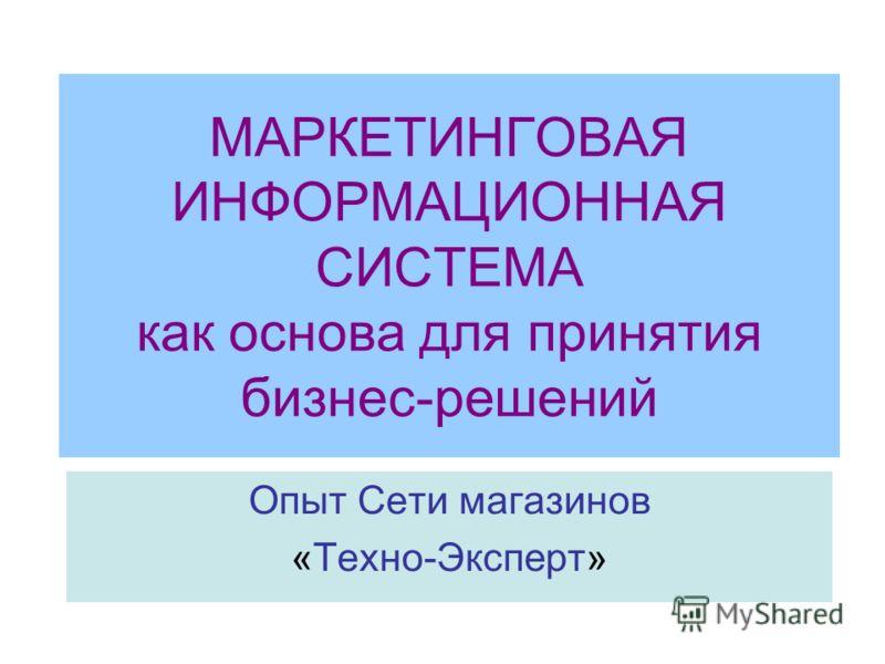 МАРКЕТИНГОВАЯ ИНФОРМАЦИОННАЯ СИСТЕМА как основа для принятия бизнес-решений Опыт Сети магазинов «Техно-Эксперт»