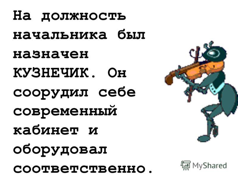 На должность начальника был назначен КУЗНЕЧИК. Он соорудил себе современный кабинет и оборудовал соответственно.