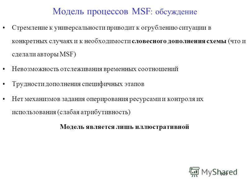 109 Модель процессов MSF : обсуждение Стремление к универсальности приводит к огрублению ситуации в конкретных случаях и к необходимости словесного дополнения схемы (что и сделали авторы MSF) Невозможность отслеживания временных соотношений Трудности