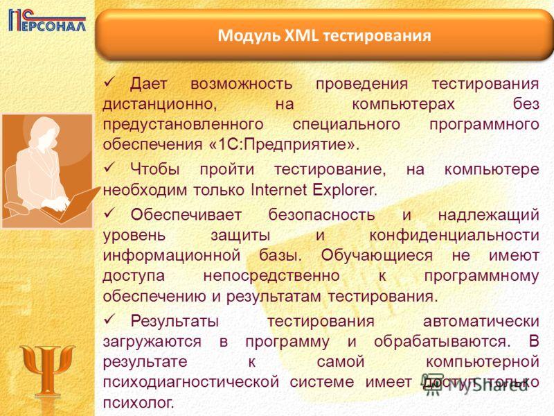 Модуль XML тестирования Дает возможность проведения тестирования дистанционно, на компьютерах без предустановленного специального программного обеспечения «1С:Предприятие». Чтобы пройти тестирование, на компьютере необходим только Internet Explorer.