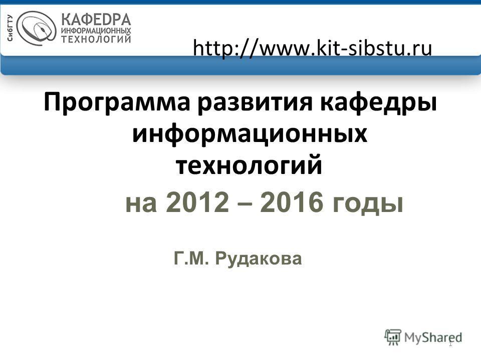 1 http://www.kit-sibstu.ru Программа развития кафедры информационных технологий на 2012 – 2016 годы Г.М. Рудакова