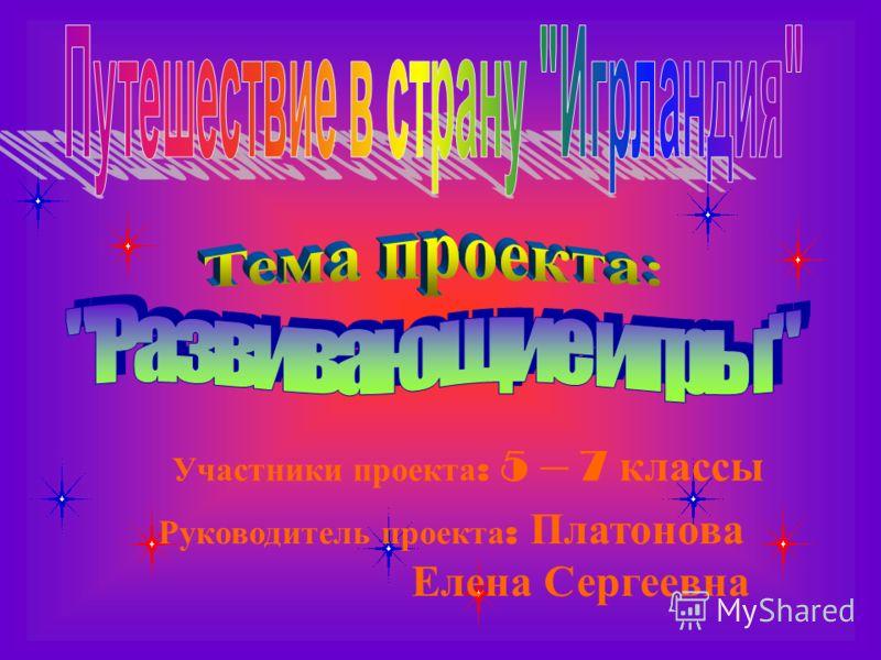Участники проекта : 5 – 7 классы Руководитель проекта : Платонова Елена Сергеевна