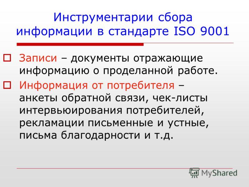 Инструментарии сбора информации в стандарте ISO 9001 Записи – документы отражающие информацию о проделанной работе. Информация от потребителя – анкеты обратной связи, чек-листы интервьюирования потребителей, рекламации письменные и устные, письма бла