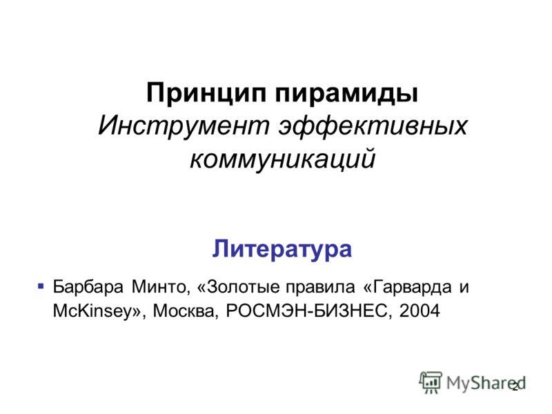 2 Принцип пирамиды Инструмент эффективных коммуникаций Литература Барбара Минто, «Золотые правила «Гарварда и McKinsey», Москва, РОСМЭН-БИЗНЕС, 2004